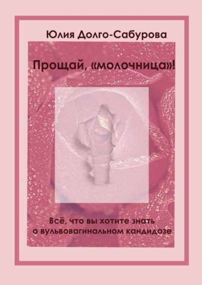 Юлия Долго-Сабурова Прощай, «молочница»! Все, что вы хотите знать о вульвовагинальном кандидозе