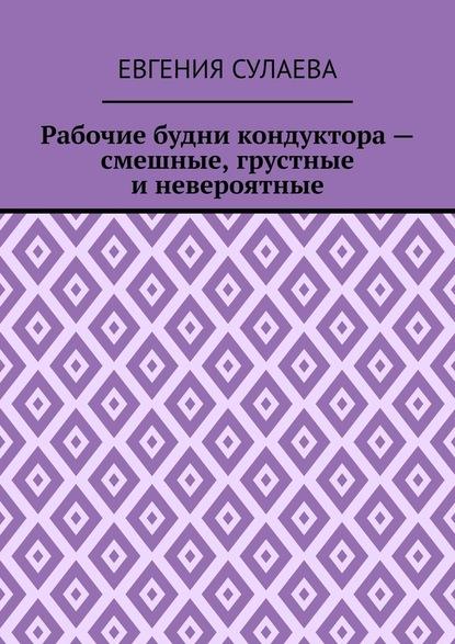 Евгения Сулаева Рабочие будни кондуктора– смешные, грустные иневероятные