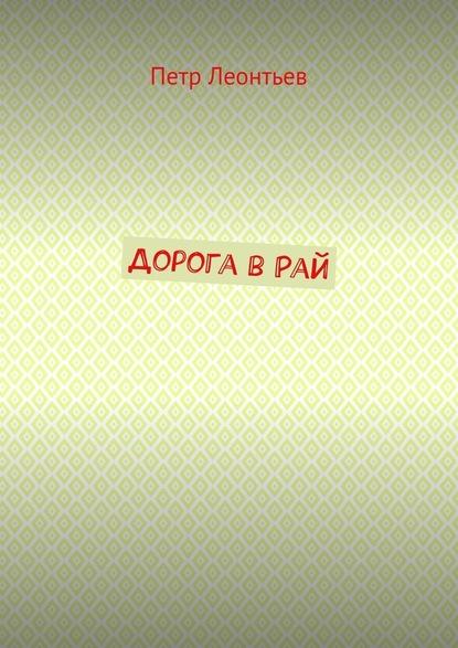 Петр Леонтьев Дорога вРай леонтьев д дмитрий леонтьев в трех книгах все менты попадают в рай