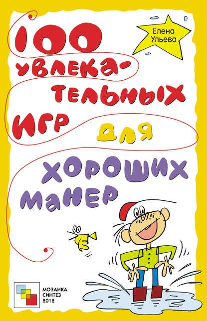 Елена Ульева 100 увлекательных игр для хороших манер елена ульева 100 увлекательных игр для здоровья вашего ребёнка
