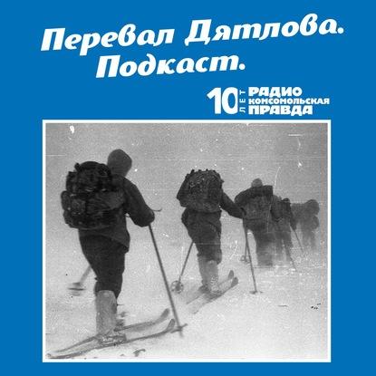 Радио «Комсомольская правда» Трагедия на перевале Дятлова: 64 версии загадочной гибели туристов в 1959 году. Часть 133 и 134 (окончание)
