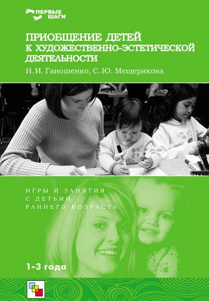 С. Ю. Мещерякова Приобщение детей к художественно-эстетической деятельности. Игры и занятия с детьми 1-3 лет е ю кихтева рисуют малыши игровые занятия с детьми 1 3 лет