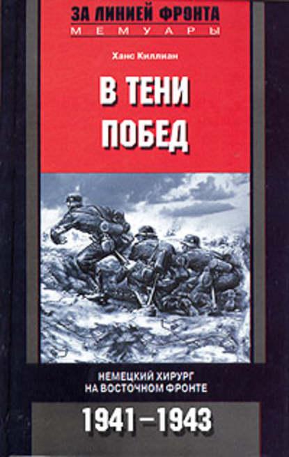 Ханс Киллиан В тени побед. Немецкий хирург на Восточном фронте. 1941-1943 тике в батальон нордост в боях за кавказ финские добровольцы на восточном фронте 1941 1943