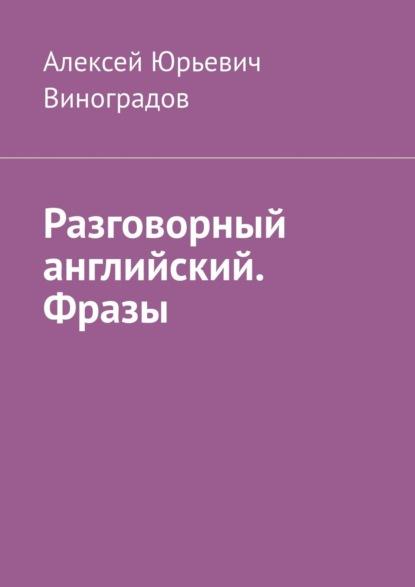 Алексей Юрьевич Виноградов Разговорный английский. Фразы
