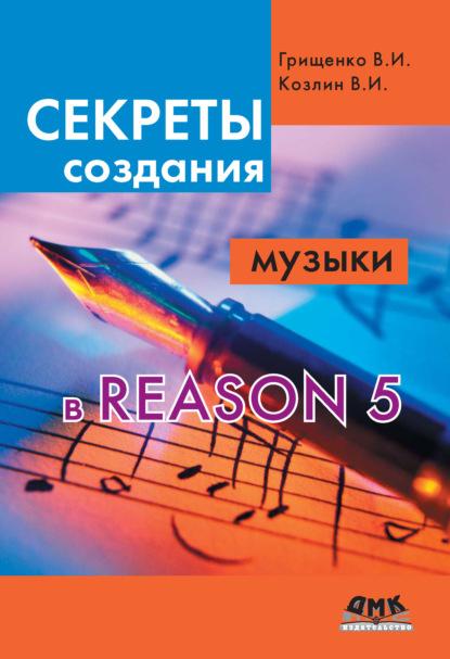 В. И. Грищенко Секреты создания музыки в Reason 5 недорого