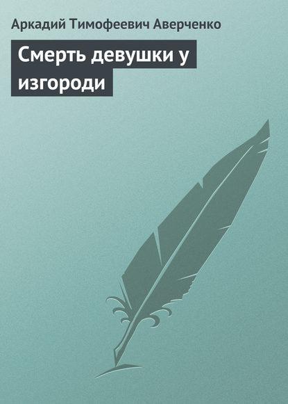Аркадий Аверченко. Смерть девушки у изгороди
