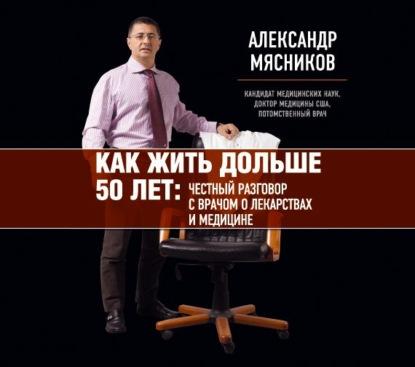 Мясников Александр Леонидович Как жить дольше 50 лет: честный разговор с врачом о лекарствах и медицине обложка