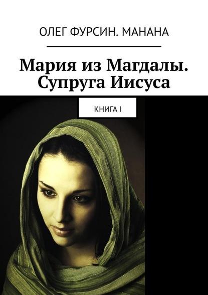 Олег Фурсин. Манана Мария изМагдалы. Супруга Иисуса. КнигаI