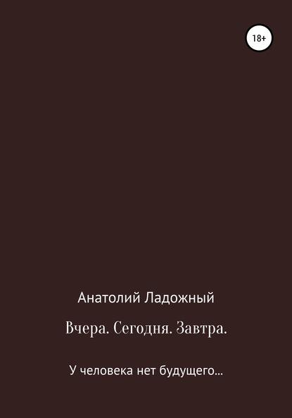 Анатолий Ладожный Вчера. Сегодня. Завтра