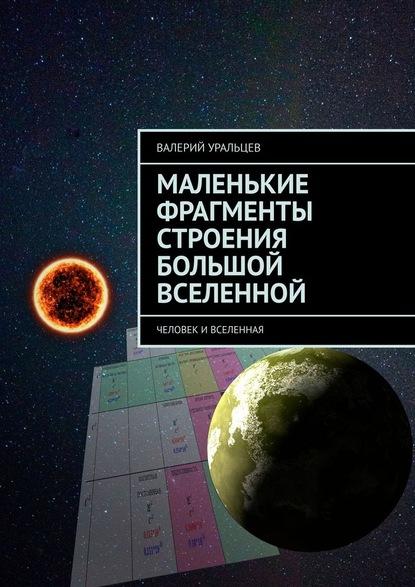 Валерий Уральцев Маленькие фрагменты строения большой Вселенной. Человек иВселенная