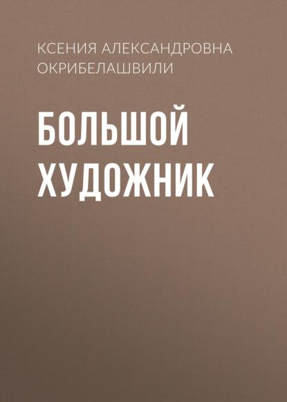 Фото - Ксения Александровна Окрибелашвили Большой художник орлова анастасия александровна мир большой большой я такой