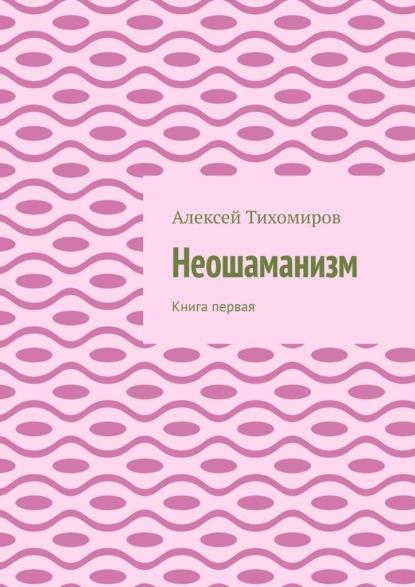 Фото - Алексей Тихомиров Неошаманизм. Книга первая алексей юрьевич тихомиров психосамозащита
