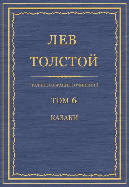 Лев Толстой Полное собрание сочинений. Том 6. Казаки