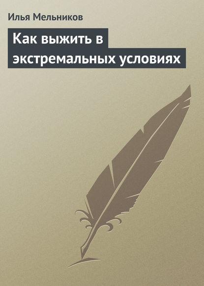 цена на Илья Мельников Как выжить в экстремальных условиях