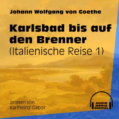 Johann Wolfgang von Goethe Karlsbad bis auf den Brenner - Italienische Reise, Teil 1 (Ungekürzt) johann wolfgang von goethe iphigenie auf tauris ein schauspiel