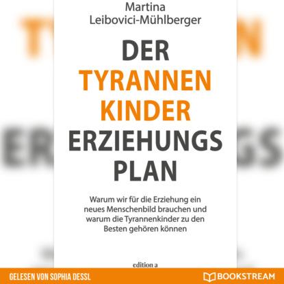 Martina Leibovici-Mühlberger Der Tyrannenkinder-Erziehungsplan - Warum wir für die Erziehung ein neues Menschenbild brauchen und warum die Tyrannenkinder zu den Besten gehören können (Ungekürzt) karen duve warum die sache schiefgeht