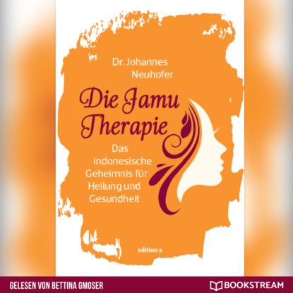 Dr. Johannes Neuhofer Die Jamu Therapie - Das indonesische Geheimnis für Heilung und Gesundheit (Ungekürzt) johannes friedrich mattes bewusstseinskultur und gesundheit