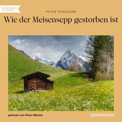 Фото - Peter Rosegger Wie der Meisensepp gestorben ist (Ungekürzt) peter rosegger als ich der müller war ungekürzt