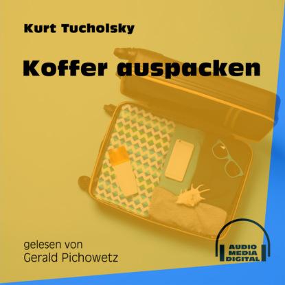 Kurt Tucholsky Koffer auspacken (Ungekürzt)