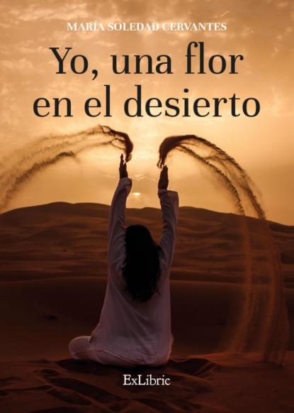María Soledad Cervantes Yo, una flor en el desierto maría isabel garcía esteban corazón de trapo