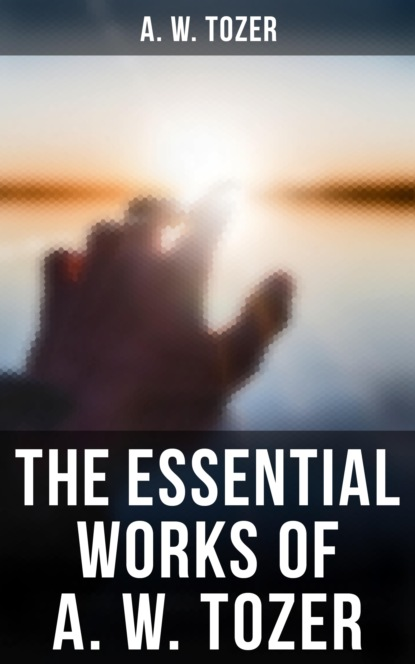 Фото - A. W. Tozer The Essential Works of A. W. Tozer mary of agreda the mystical city of god