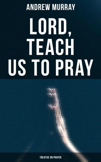 Фото - Andrew Murray Lord, Teach Us To Pray (Treatise On Prayer) thomas aquinas treatise on law