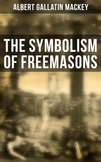 Albert Gallatin Mackey The Symbolism of Freemasons robert freke gould the history of freemasonry its antiquities symbols constitutions customs etc vol i