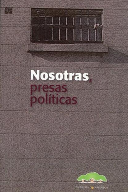 Группа авторов Nosotras presas políticas gabriela gonzalez políticas espacios y prácticas de memoria