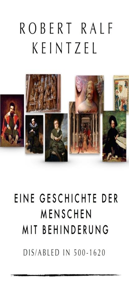 Robert Ralf Keintzel Eine Geschichte der Menschen mit Behinderung Dis/abled in 500-1620 группа авторов menschen die geschichte schrieben
