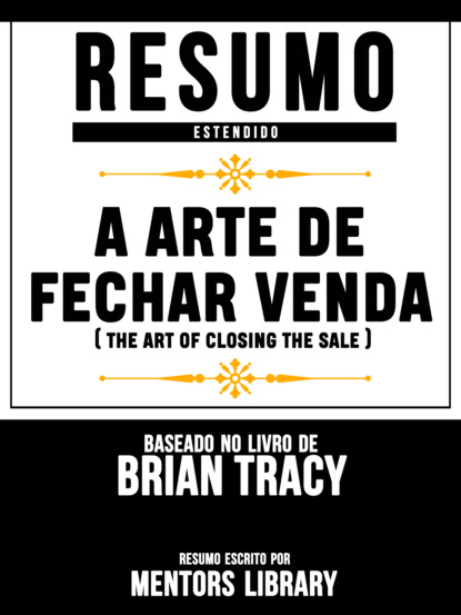 Resumo Estendido: A Arte De Fechar Venda (The Art Of Closing The Sale) - Baseado No Livro De Brian Tracy