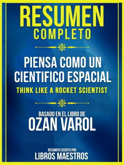 Resumen Completo: Piensa Como Un Cientifico Espacial (Think Like A Rocket Scientist) - Basado En El Libro De Ozan Varol