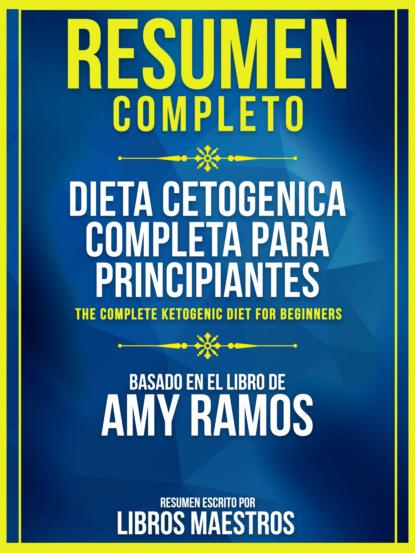 Resumen Completo: Dieta Cetogenica Completa Para Principiantes (The Complete Ketogenic Diet For Beginners) - Basado En El Libro De Amy Ramos