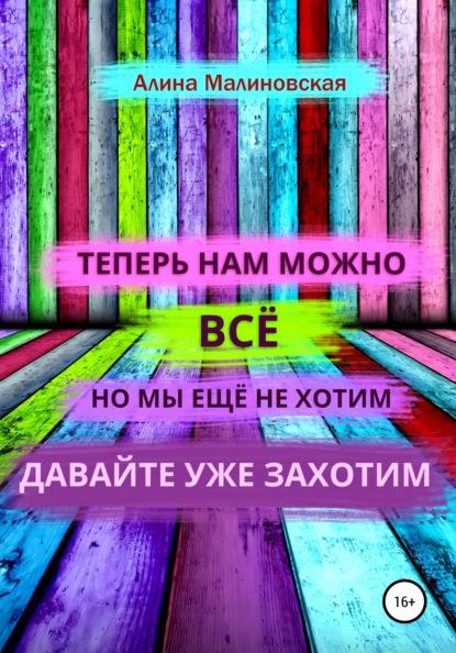 Алина Малиновская Нам можно всё, но мы ещё не хотим: давайте уже захотим