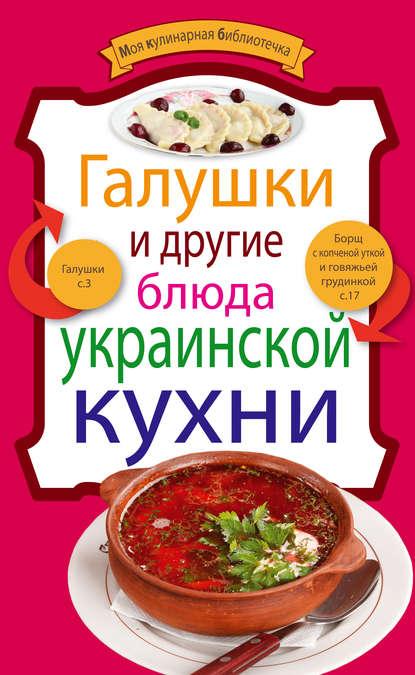 Группа авторов Галушки и другие блюда украинской кухни меджитова э кухня моей кухни реальные истории кулинарные рецепты путешествия и многое другое