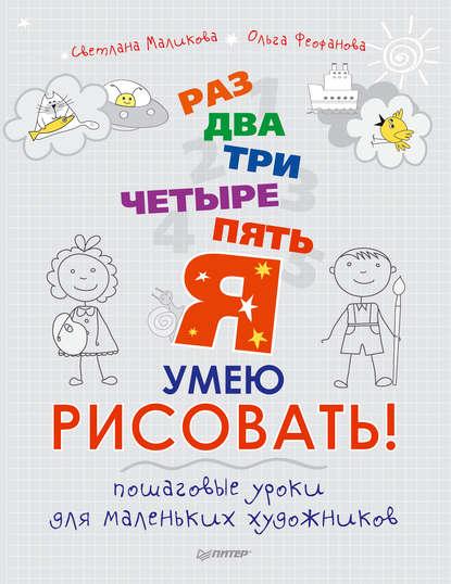 Ольга Феофанова Раз, два, три, четыре, пять – я умею рисовать! Пошаговые уроки для маленьких художников для самых маленьких 3 раз два три четыре