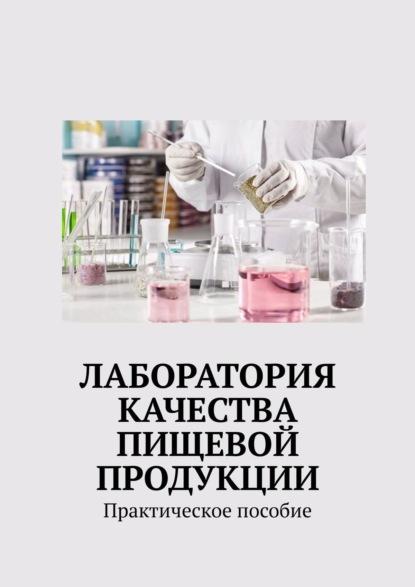 Надежда Петровна Лаврова Лаборатория качества пищевой продукции. Практическое пособие