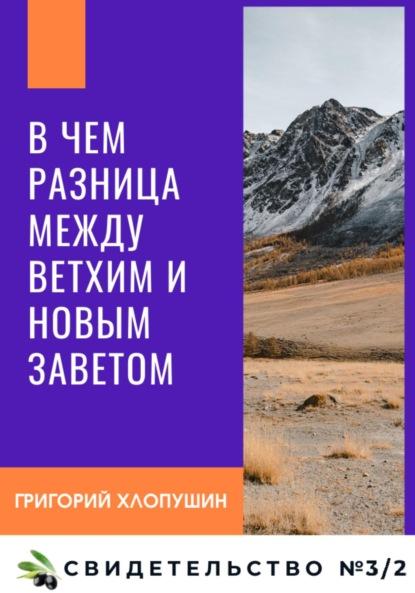 Григорий Михайлович Хлопушин В чем разница между Ветхим и Новым Заветом