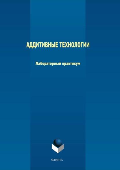 М. В. Терехов Аддитивные технологии. Лабораторный практикум недорого