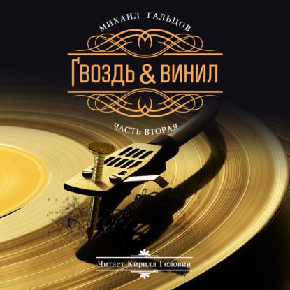 Михаил Гальцов Гвоздь & винил. Часть 2