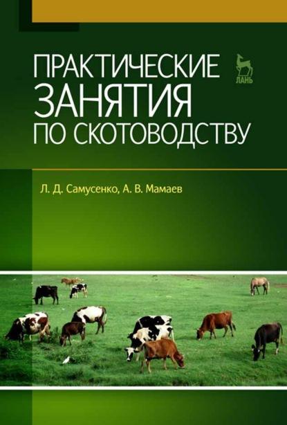 Л. Д. Самусенко Практические занятия по скотоводству о а иванова практикум по скотоводству и технологии производства молока и говядины