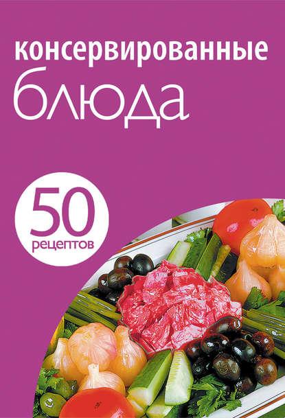 Группа авторов 50 рецептов. Консервированные блюда