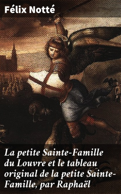 Félix Notté La petite Sainte-Famille du Louvre et le tableau original de la petite Sainte-Famille, par Raphaël братья гримм contes choisis de la famille