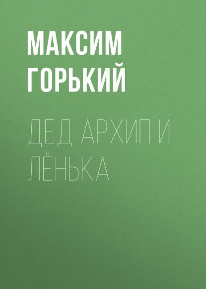 Максим Горький Дед Архип и Лёнька