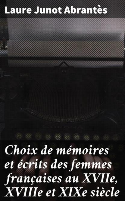 Laure Junot Abrantès Choix de mémoires et écrits des femmes françaises au XVIIe, XVIIIe et XIXe siècle aubenas joseph adolphe mémoires touchant la vie et les écrits de marie de rabutin chantal vol 6