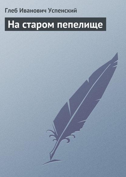 Глеб Иванович Успенский На старом пепелище