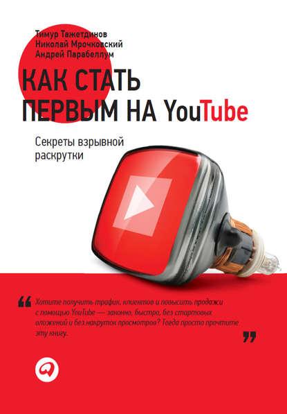 Николай Мрочковский Как стать первым на YouTube. Секреты взрывной раскрутки