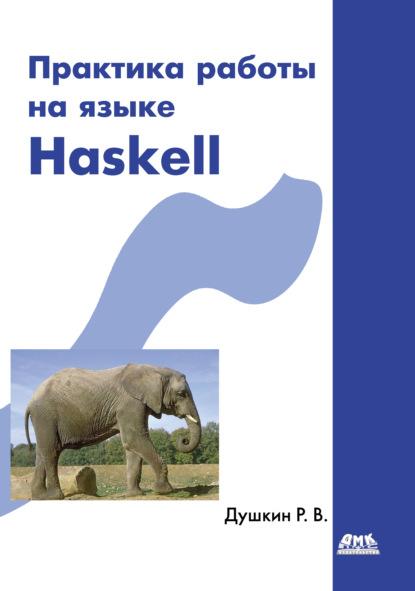 Р. В. Душкин Практика работы на языке Haskell душкин роман викторович функциональное программирование на языке haskell