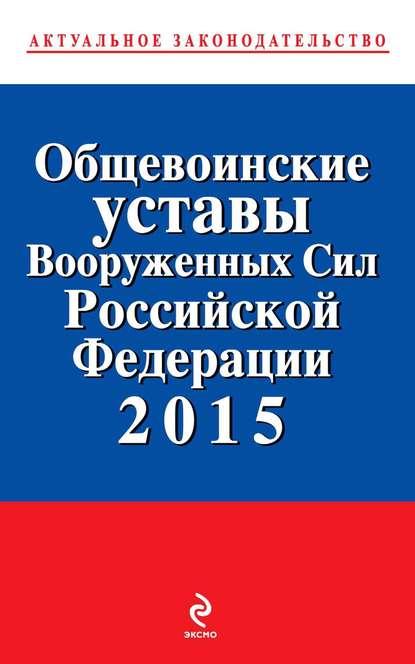 Группа авторов Общевоинские уставы Вооруженных cил Российской Федерации 2015