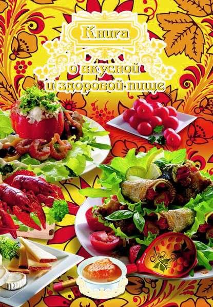 Отсутствует Книга о вкусной и здоровой пище погожева алла владимировна основы вкусной и здоровой пищи книга в суперобложке