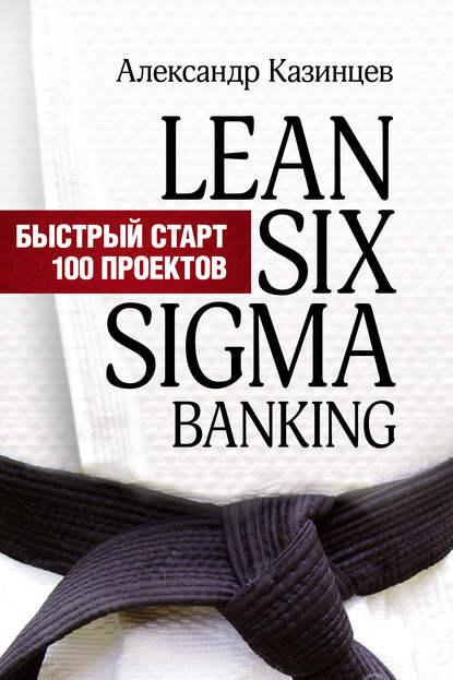 Александр Казинцев Lean Six Sigma Banking. Быстрый старт 100 проектов ian cox visual six sigma making data analysis lean